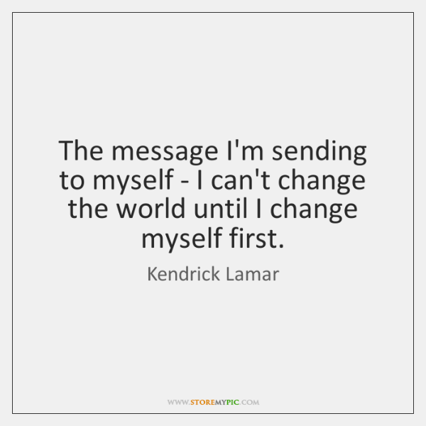 The message I'm sending to myself - I can't change the world ...