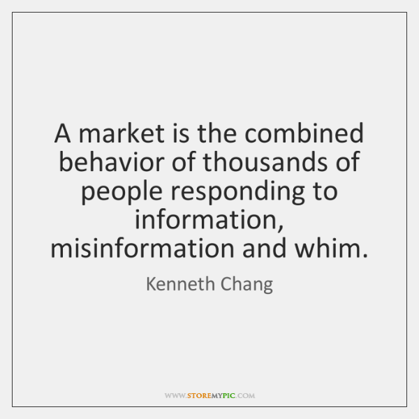 A market is the combined behavior of thousands of people responding to ...