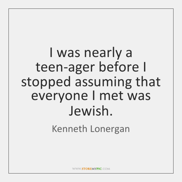 I was nearly a teen-ager before I stopped assuming that everyone I ...