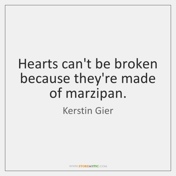 Hearts can't be broken because they're made of marzipan.