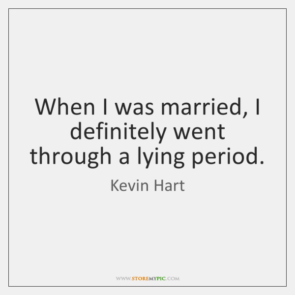 When I was married, I definitely went through a lying period.