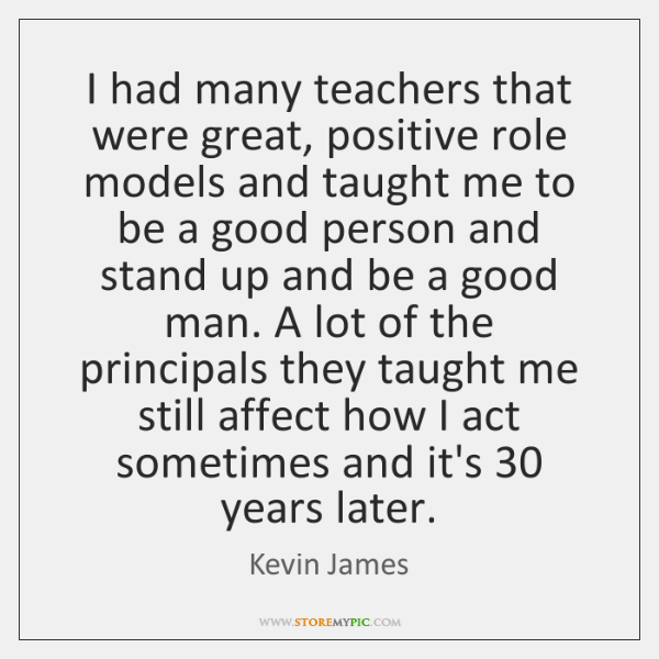 I had many teachers that were great, positive role models and taught ...