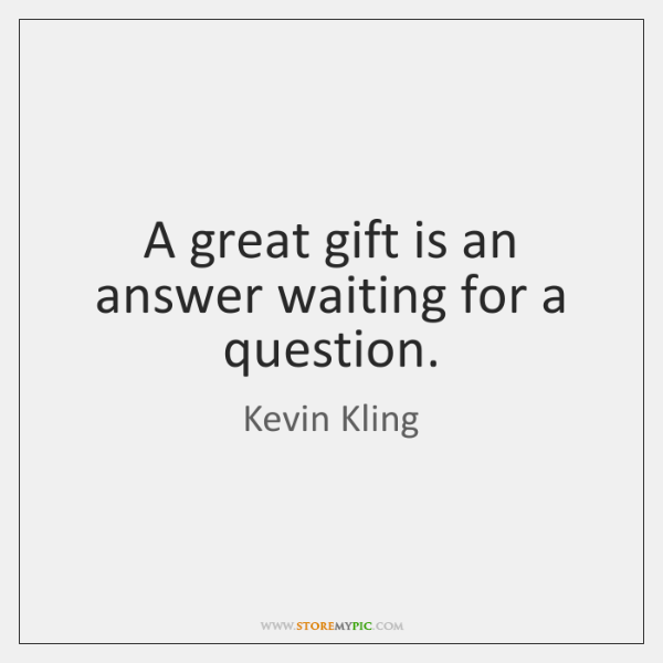 A great gift is an answer waiting for a question.