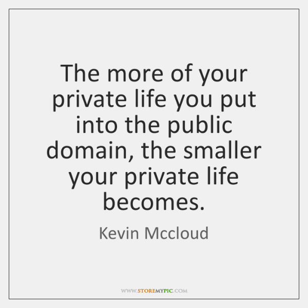 The more of your private life you put into the public domain, ...