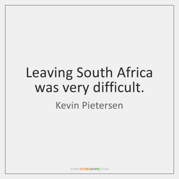 Leaving South Africa was very difficult.