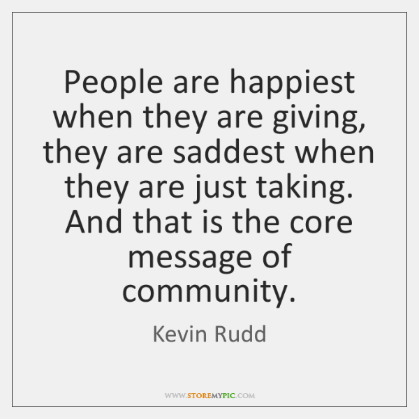 People are happiest when they are giving, they are saddest when they ...