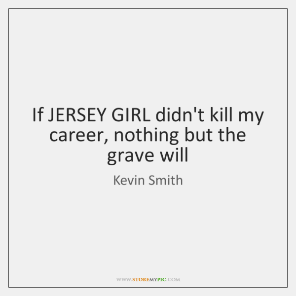 If JERSEY GIRL didn't kill my career, nothing but the grave will