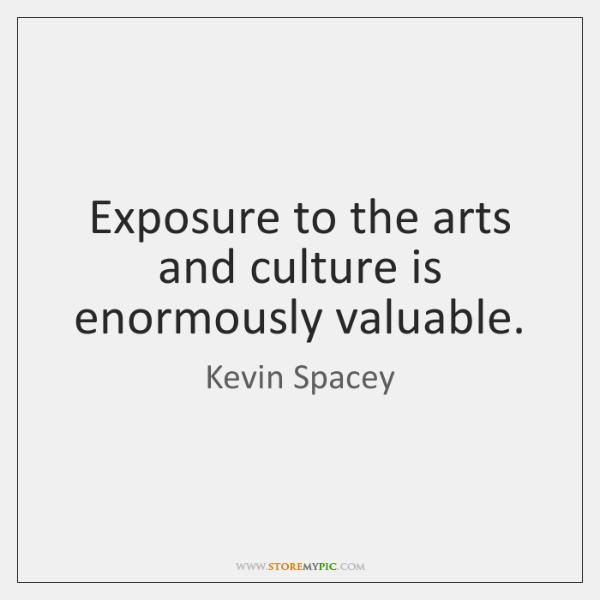 Exposure to the arts and culture is enormously valuable.