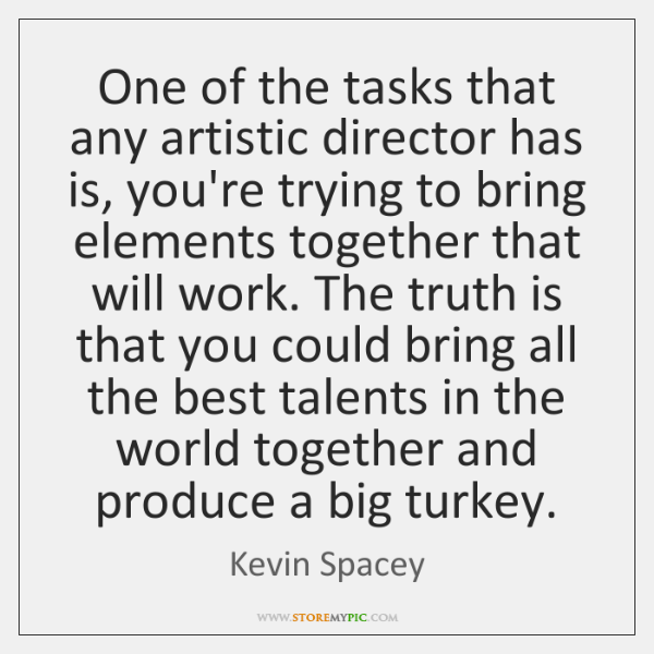 One of the tasks that any artistic director has is, you're trying ...