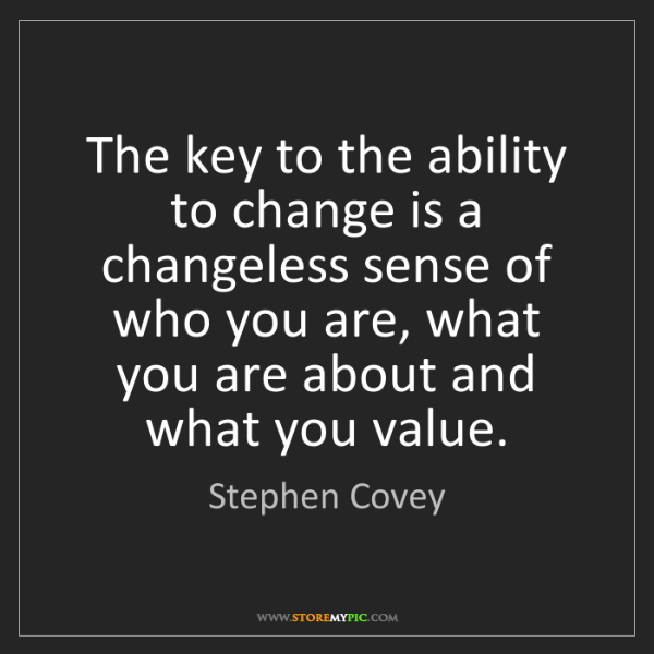 Stephen Covey: The key to the ability to change is a changeless sense...