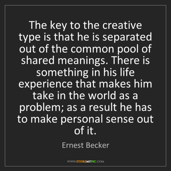 Ernest Becker: The key to the creative type is that he is separated...