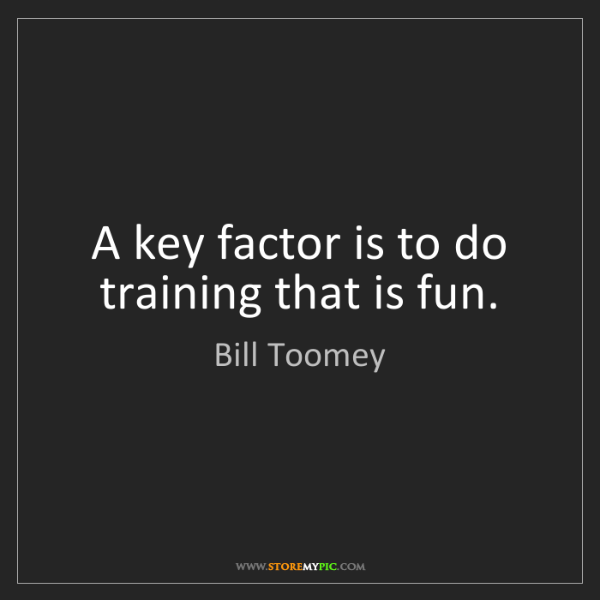 Bill Toomey: A key factor is to do training that is fun.