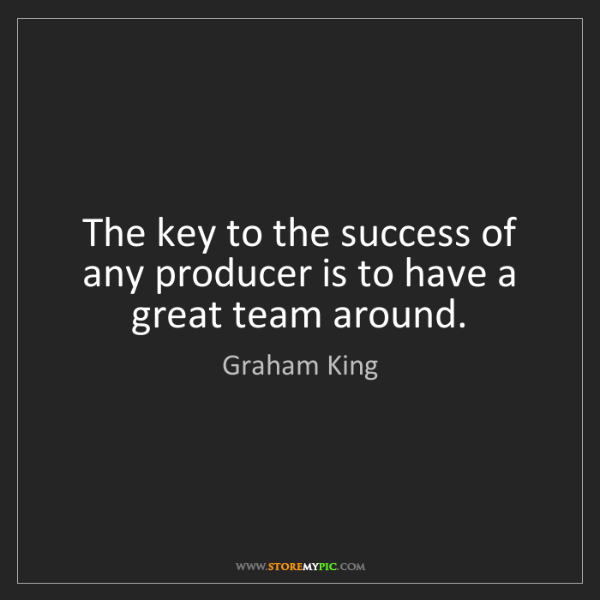 Graham King: The key to the success of any producer is to have a great...