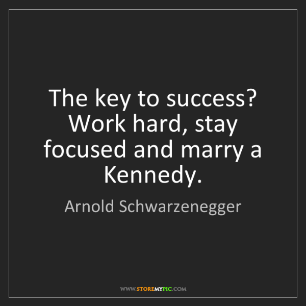 Arnold Schwarzenegger: The key to success? Work hard, stay focused and marry...