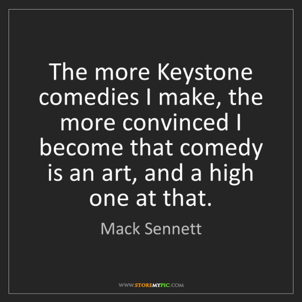 Mack Sennett: The more Keystone comedies I make, the more convinced...