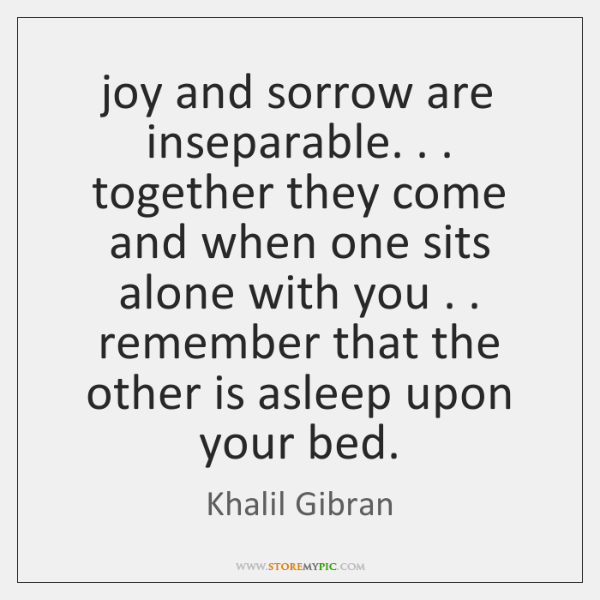 joy and sorrow are inseparable. . . together they come and when one sits ...