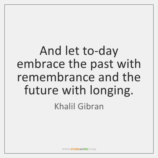 And let to-day embrace the past with remembrance and the future with ...
