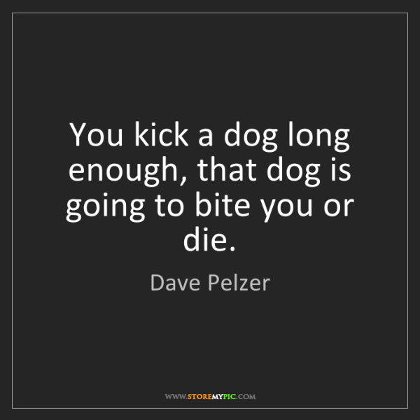 Dave Pelzer: You kick a dog long enough, that dog is going to bite...