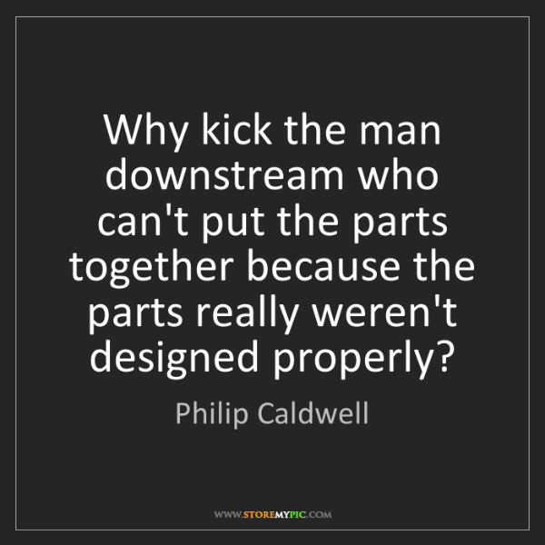 Philip Caldwell: Why kick the man downstream who can't put the parts together...