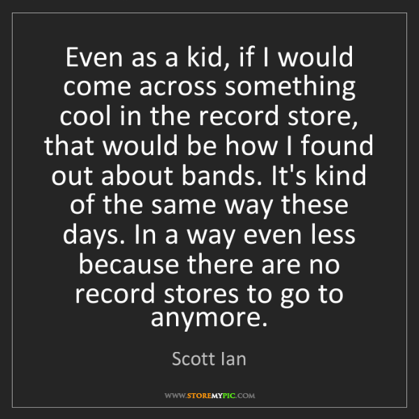 Scott Ian: Even as a kid, if I would come across something cool...