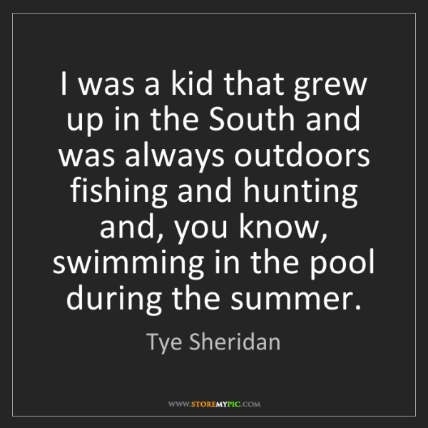 Tye Sheridan: I was a kid that grew up in the South and was always...
