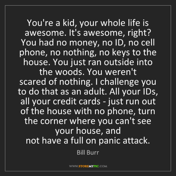 Bill Burr: You're a kid, your whole life is awesome. It's awesome,...