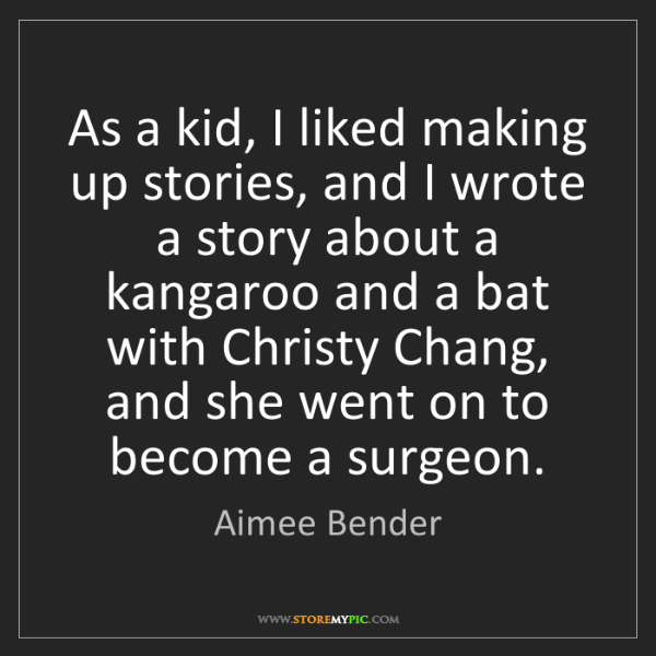 Aimee Bender: As a kid, I liked making up stories, and I wrote a story...