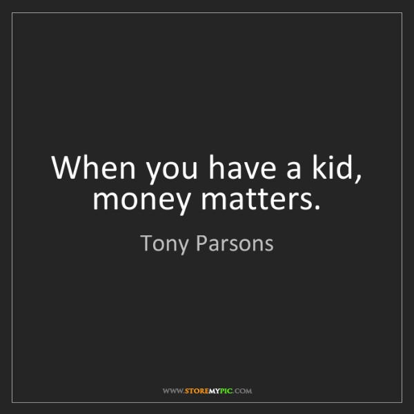 Tony Parsons: When you have a kid, money matters.