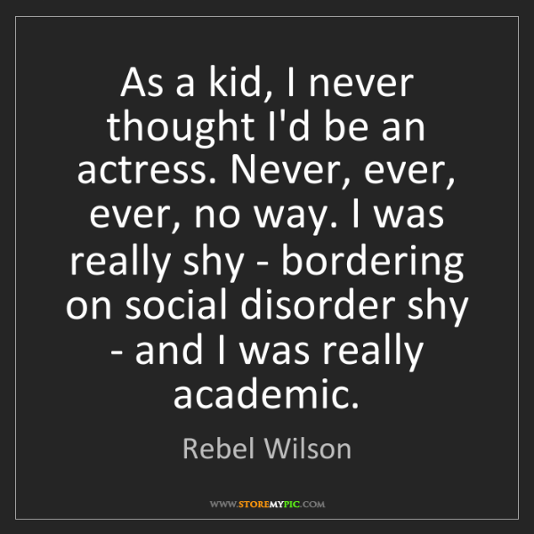 Rebel Wilson: As a kid, I never thought I'd be an actress. Never, ever,...