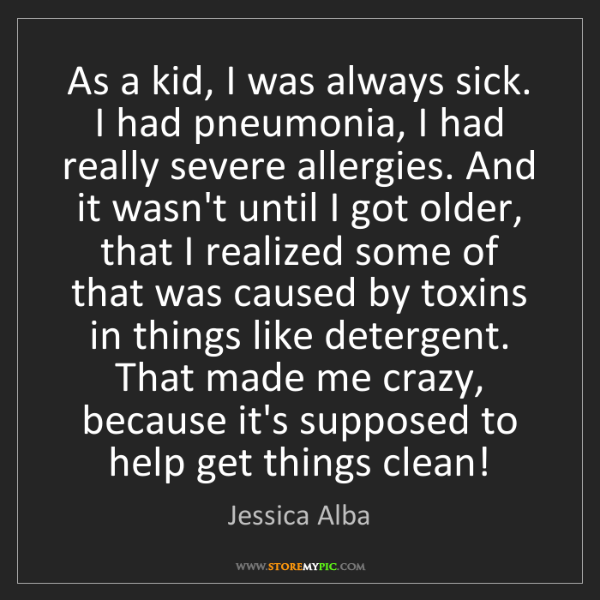 Jessica Alba: As a kid, I was always sick. I had pneumonia, I had really...