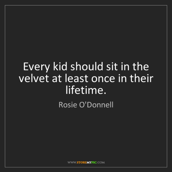 Rosie O'Donnell: Every kid should sit in the velvet at least once in their...