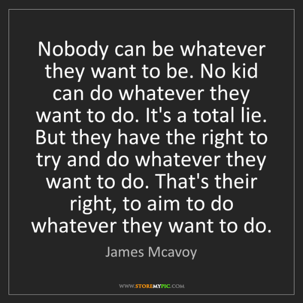 James Mcavoy: Nobody can be whatever they want to be. No kid can do...