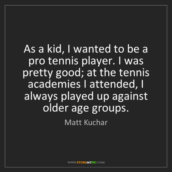 Matt Kuchar: As a kid, I wanted to be a pro tennis player. I was pretty...