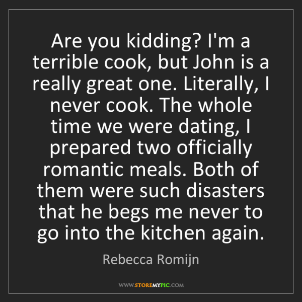 Rebecca Romijn: Are you kidding? I'm a terrible cook, but John is a really...