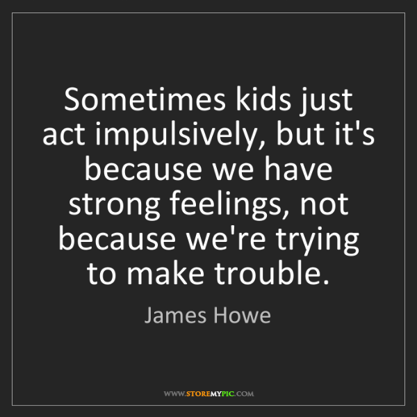 James Howe: Sometimes kids just act impulsively, but it's because...