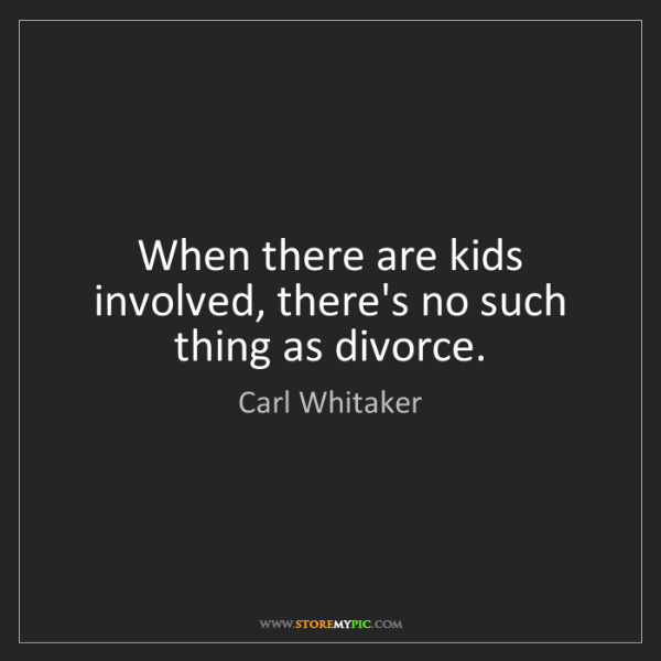 Carl Whitaker: When there are kids involved, there's no such thing as...