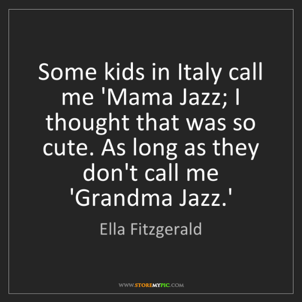 Ella Fitzgerald: Some kids in Italy call me 'Mama Jazz; I thought that...