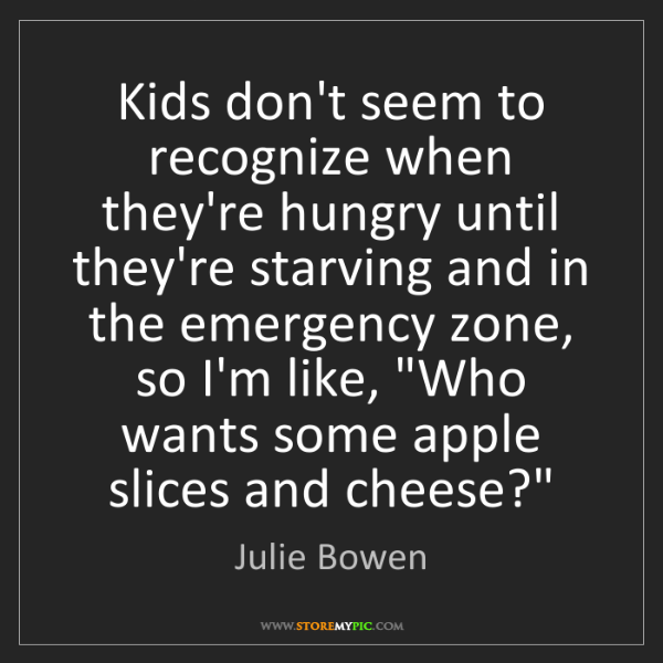 Julie Bowen: Kids don't seem to recognize when they're hungry until...