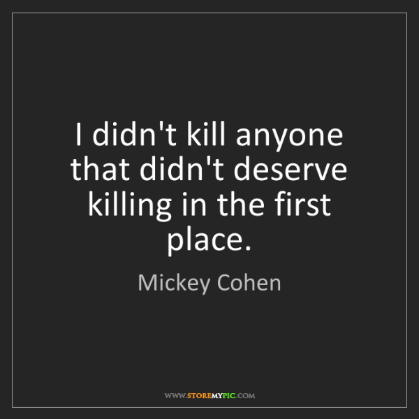 Mickey Cohen: I didn't kill anyone that didn't deserve killing in the...