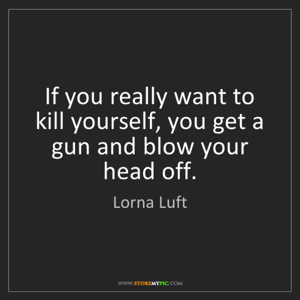 Lorna Luft: If you really want to kill yourself, you get a gun and...