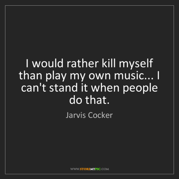 Jarvis Cocker: I would rather kill myself than play my own music......