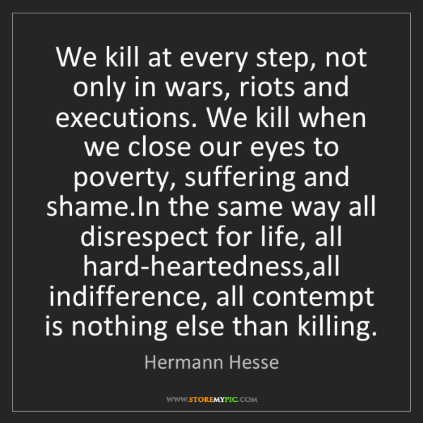 Hermann Hesse: We kill at every step, not only in wars, riots and executions....