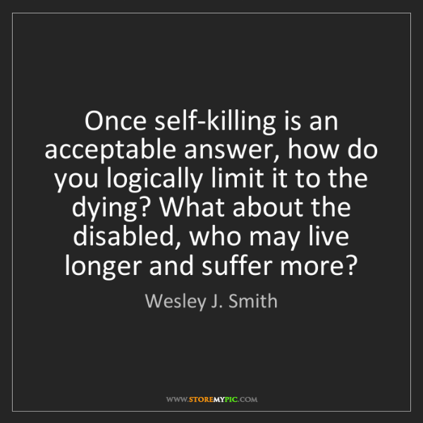 Wesley J. Smith: Once self-killing is an acceptable answer, how do you...