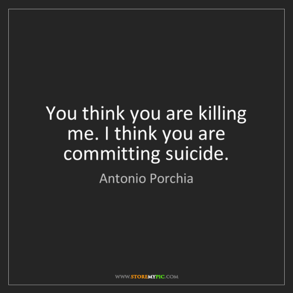 Antonio Porchia: You think you are killing me. I think you are committing...