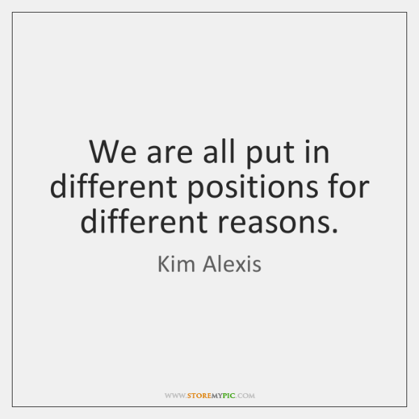 We are all put in different positions for different reasons.