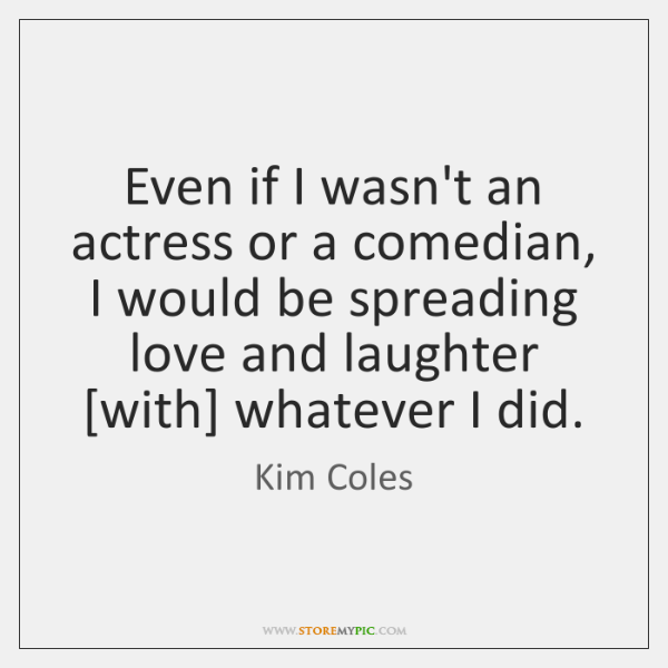 Even if I wasn't an actress or a comedian, I would be ...
