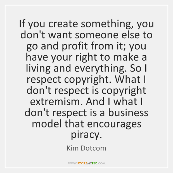 If you create something, you don't want someone else to go and ...