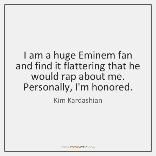 I am a huge Eminem fan and find it flattering that he ...