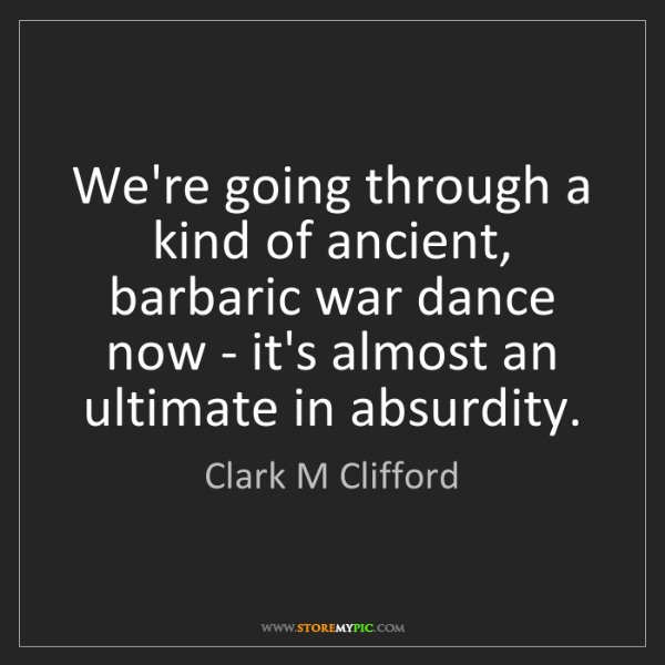 Clark M Clifford: We're going through a kind of ancient, barbaric war dance...