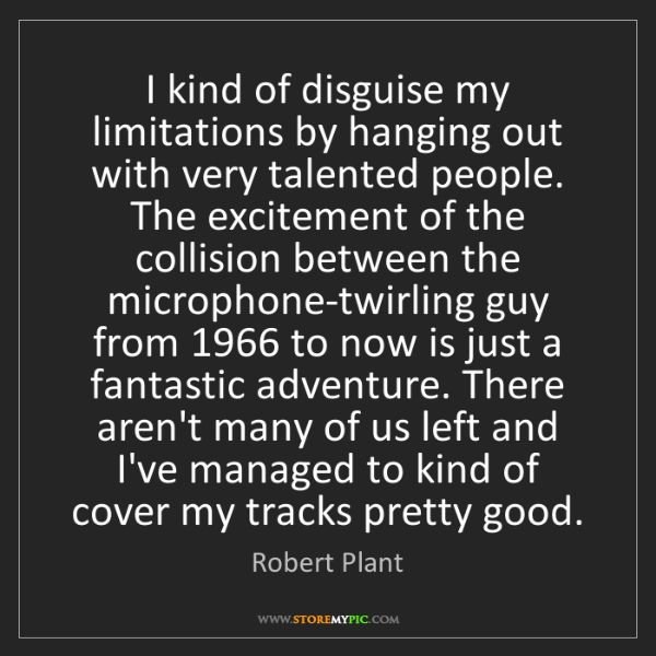 Robert Plant: I kind of disguise my limitations by hanging out with...